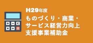 H29ものづくり・商業・サービス経営力向上支援事業への補助金に関する最新情報